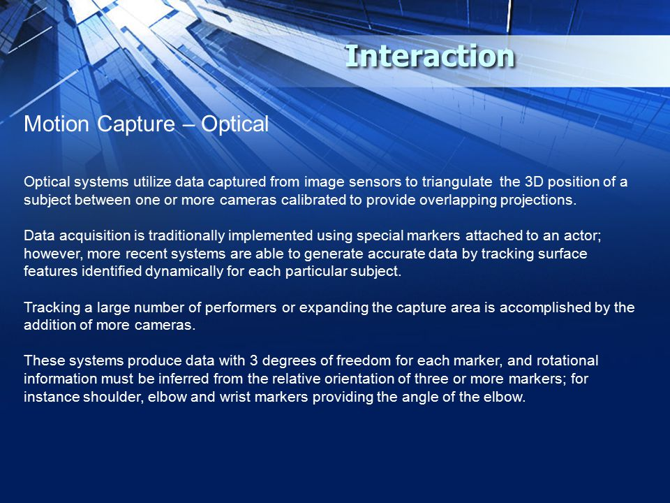 Interaction Motion Capture – Optical Optical systems utilize data captured from image sensors to triangulate the 3D position of a subject between one or more cameras calibrated to provide overlapping projections.