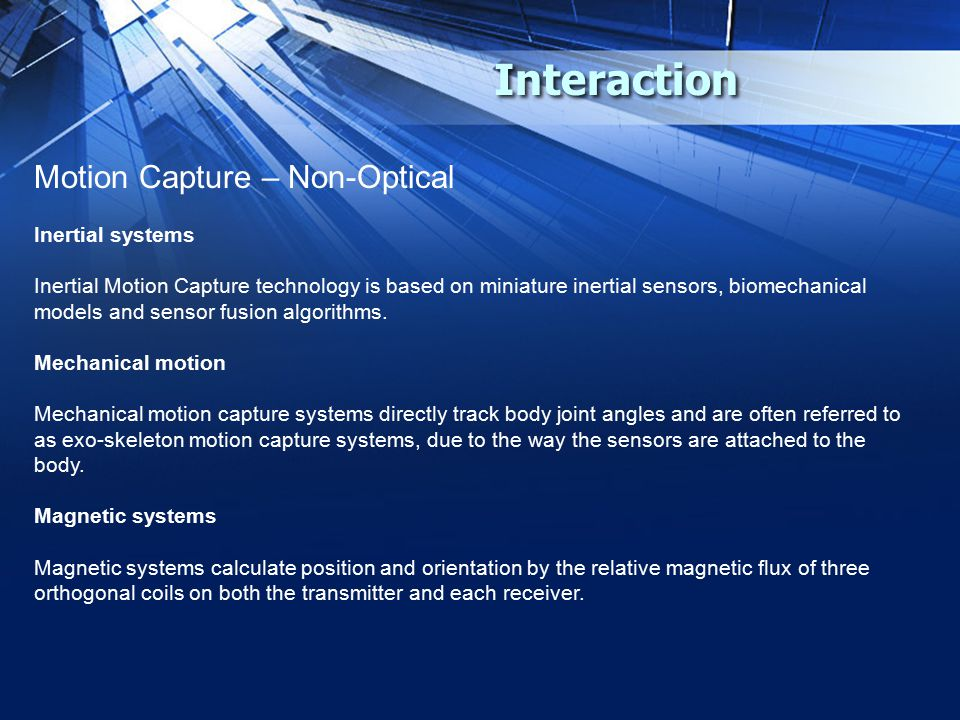Interaction Motion Capture – Non-Optical Inertial systems Inertial Motion Capture technology is based on miniature inertial sensors, biomechanical models and sensor fusion algorithms.