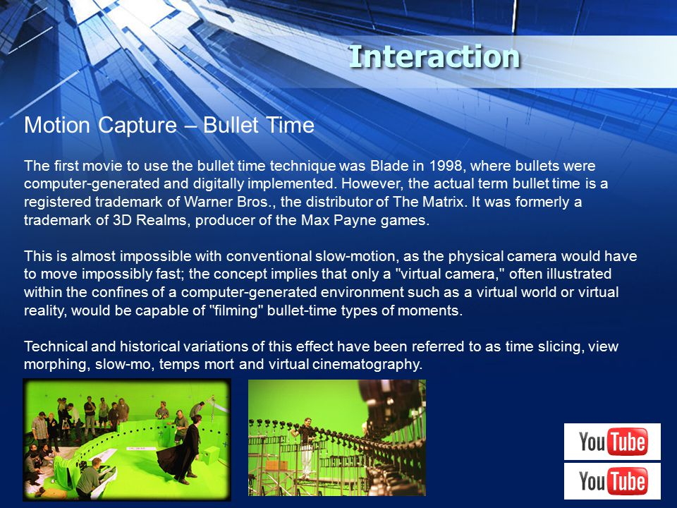 Interaction Motion Capture – Bullet Time The first movie to use the bullet time technique was Blade in 1998, where bullets were computer-generated and digitally implemented.