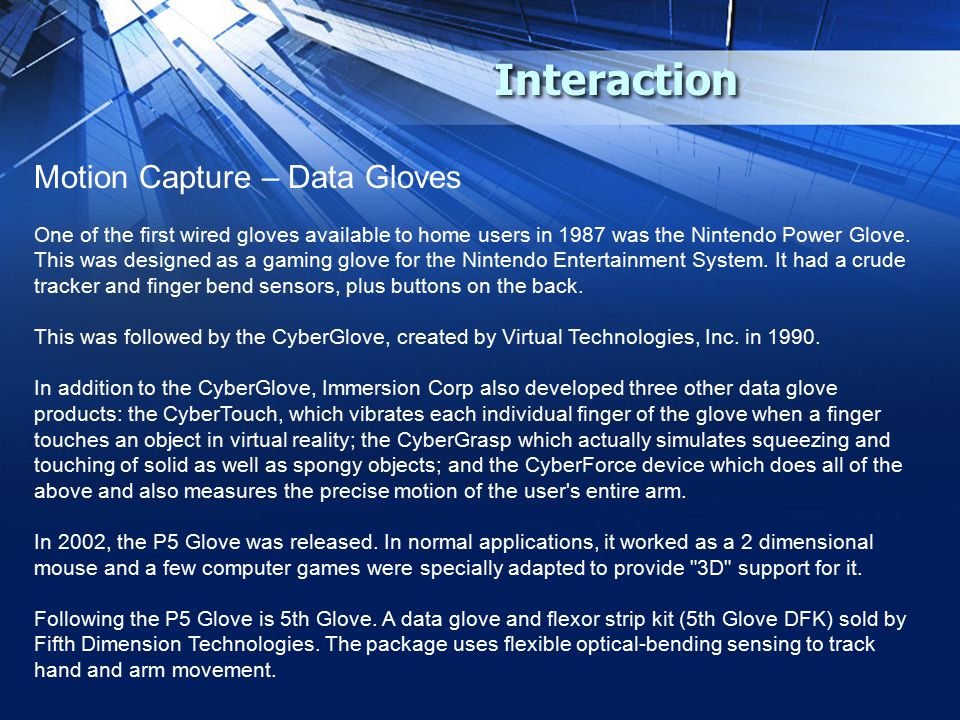 Interaction Motion Capture – Data Gloves One of the first wired gloves available to home users in 1987 was the Nintendo Power Glove.