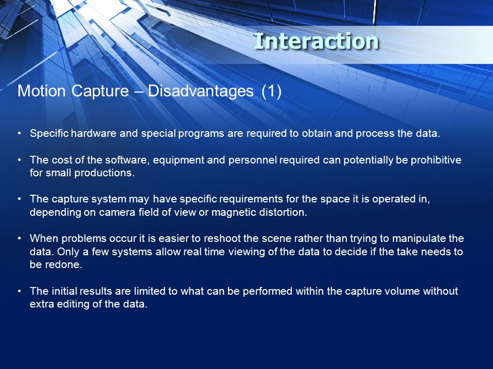 Interaction Motion Capture – Disadvantages (1) Specific hardware and special programs are required to obtain and process the data.