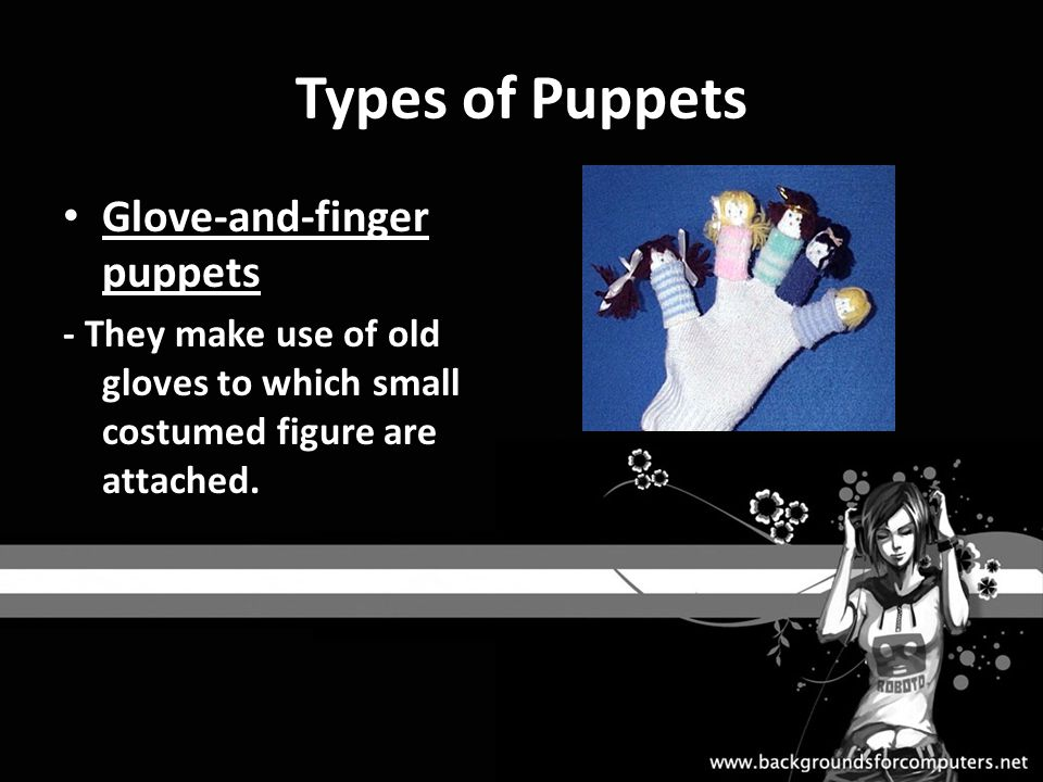 Types of Puppets Glove-and-finger puppets - They make use of old gloves to which small costumed figure are attached.