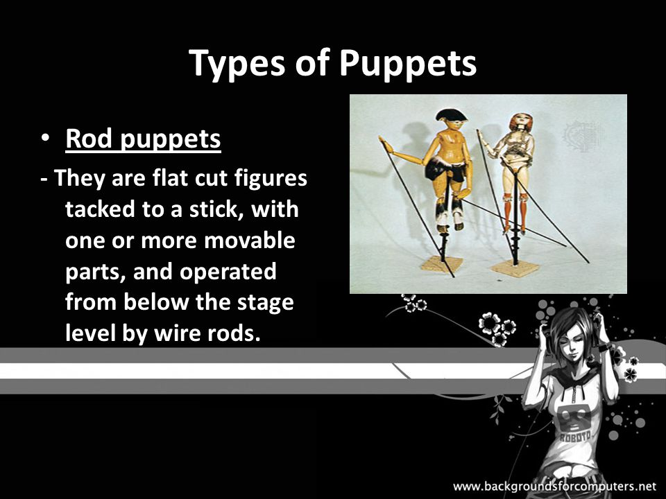 Types of Puppets Rod puppets - They are flat cut figures tacked to a stick, with one or more movable parts, and operated from below the stage level by wire rods.
