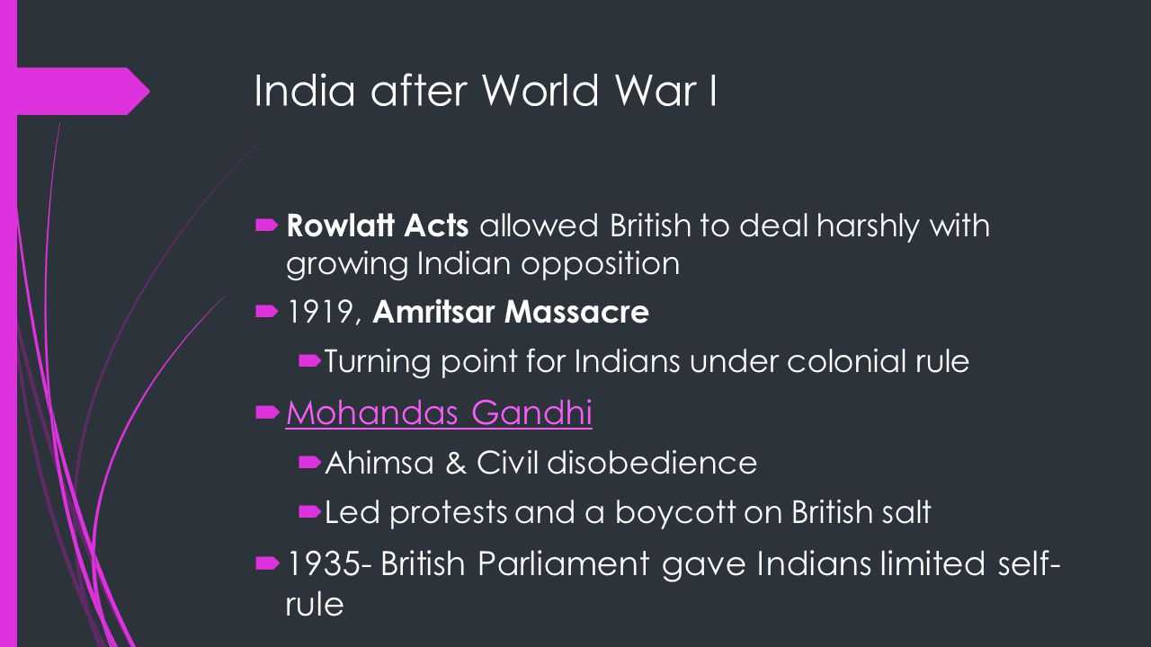 India after World War I  Rowlatt Acts allowed British to deal harshly with growing Indian opposition  1919, Amritsar Massacre  Turning point for Indians under colonial rule  Mohandas Gandhi Mohandas Gandhi  Ahimsa & Civil disobedience  Led protests and a boycott on British salt  1935- British Parliament gave Indians limited self- rule