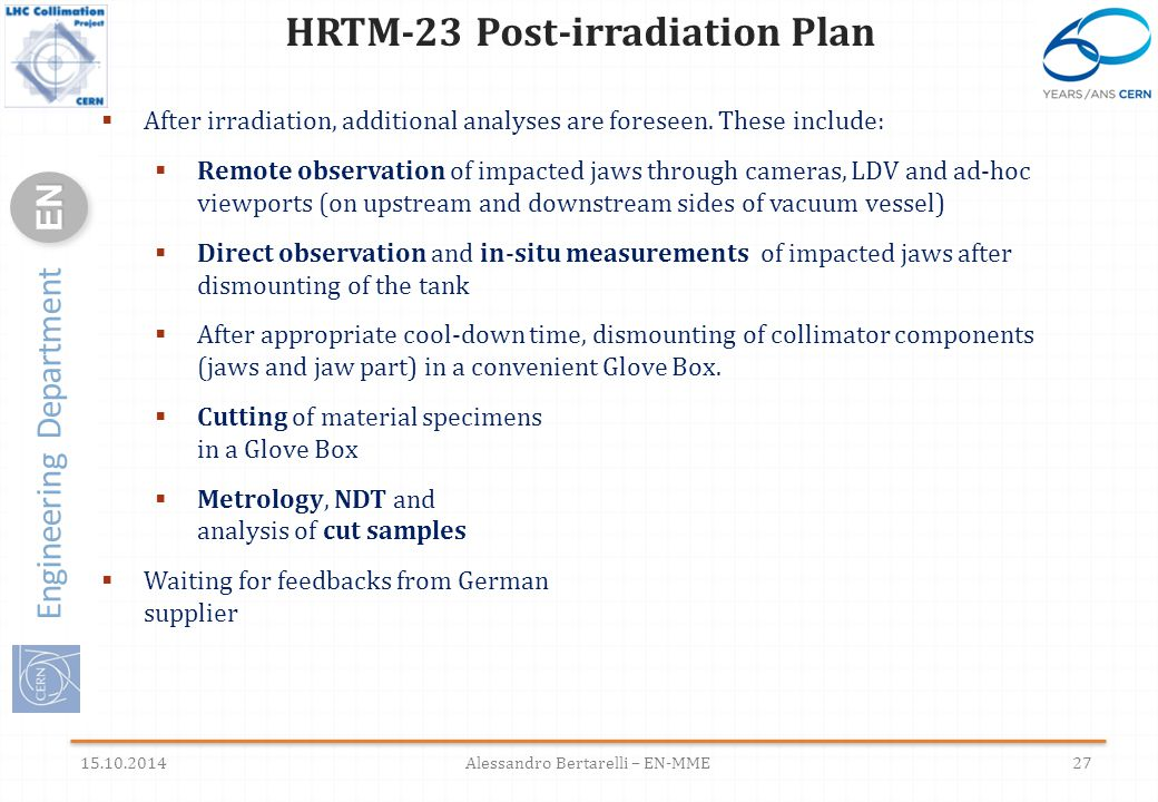 Engineering Department ENEN HRTM-23 Post-irradiation Plan 15.10.2014Alessandro Bertarelli – EN-MME27  After irradiation, additional analyses are foreseen.