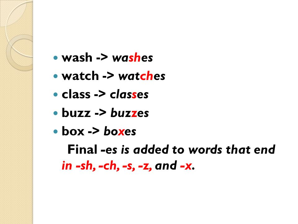 wash -> washes watch -> watches class -> classes buzz -> buzzes box -> boxes Final -es is added to words that end in -sh, -ch, -s, -z, and -x.