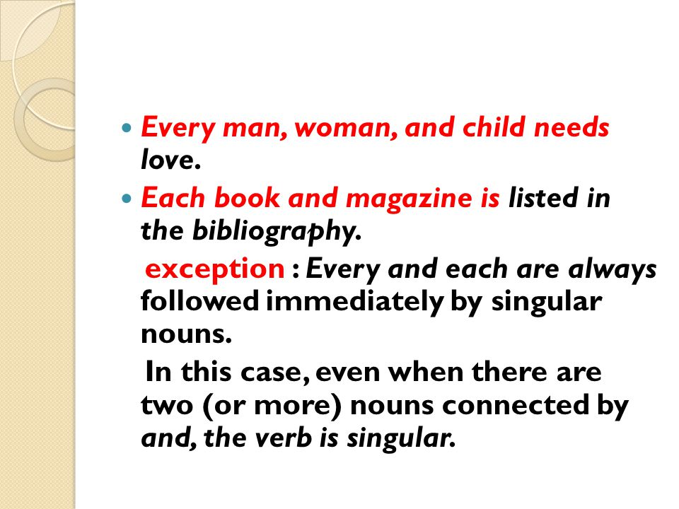 Every man, woman, and child needs love. Each book and magazine is listed in the bibliography. exception : Every and each are always followed immediate