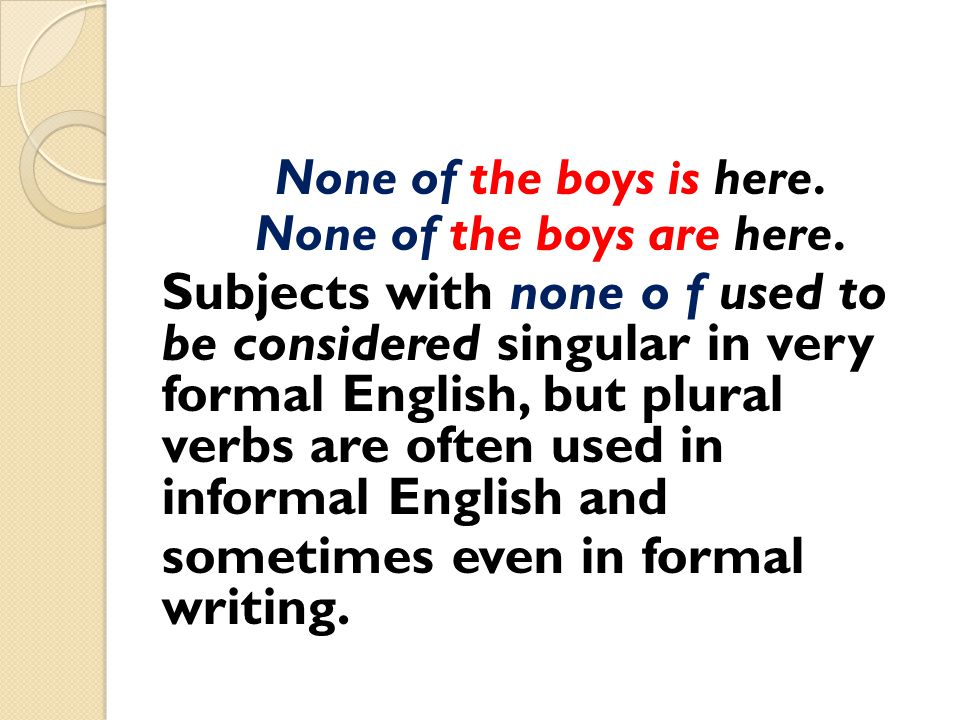 None of the boys is here. None of the boys are here. Subjects with none o f used to be considered singular in very formal English, but plural verbs ar