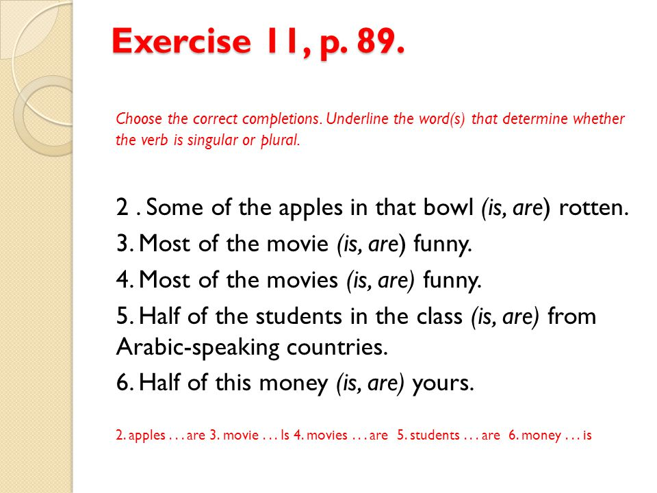 Exercise 11, p. 89. Choose the correct completions. Underline the word(s) that determine whether the verb is singular or plural. 2. Some of the apples