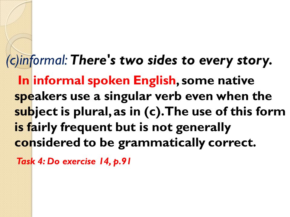 (c)informal: There's two sides to every story. In informal spoken English, some native speakers use a singular verb even when the subject is plural, a