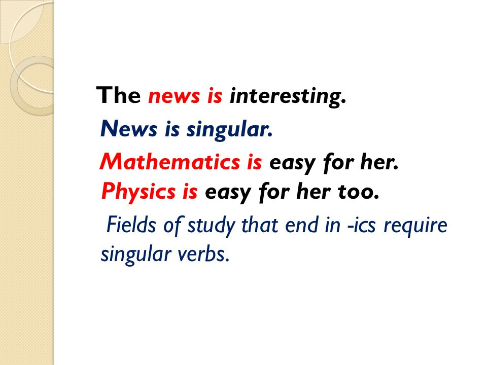 The news is interesting. News is singular. Mathematics is easy for her. Physics is easy for her too. Fields of study that end in -ics require singular