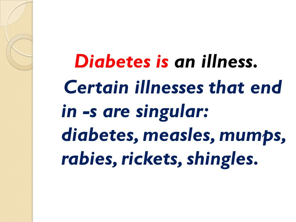 Diabetes is an illness. Certain illnesses that end in -s are singular: diabetes, measles, mumps, rabies, rickets, shingles.