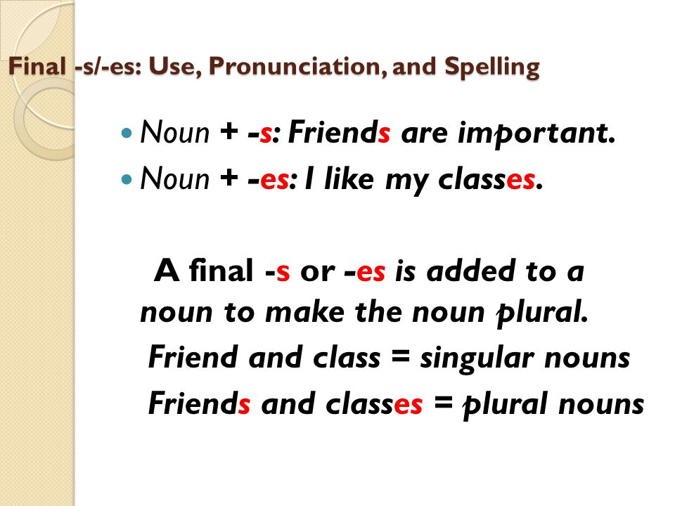 Final -s/-es: Use, Pronunciation, and Spelling Noun + -s: Friends are important. Noun + -es: I like my classes. A final -s or -es is added to a noun t
