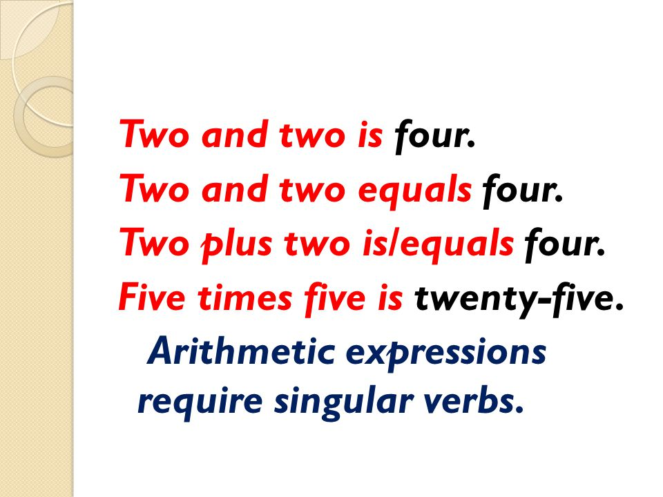 Two and two is four. Two and two equals four. Two plus two is/equals four. Five times five is twenty-five. Arithmetic expressions require singular ver
