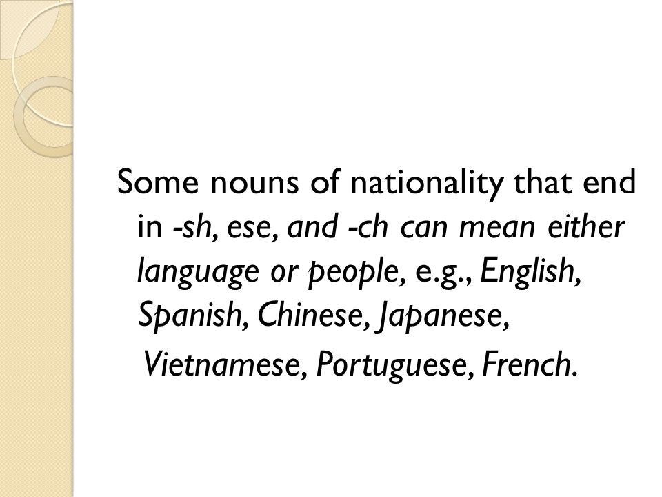 Some nouns of nationality that end in -sh, ese, and -ch can mean either language or people, e.g., English, Spanish, Chinese, Japanese, Vietnamese, Por