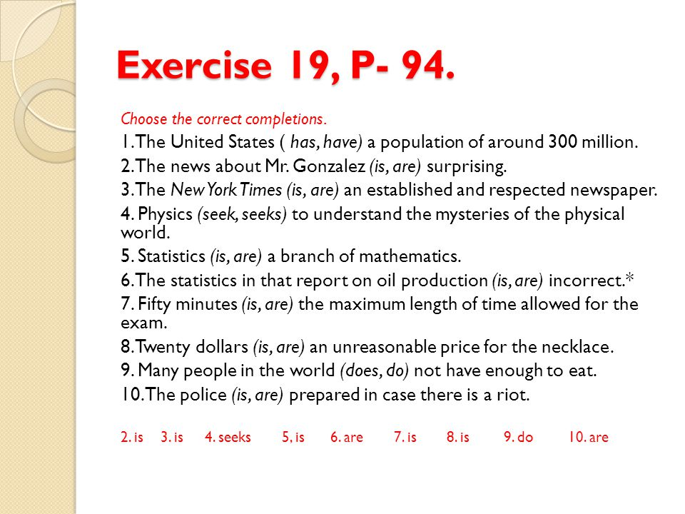 Exercise 19, P- 94. Choose the correct completions. 1. The United States ( has, have) a population of around 300 million. 2. The news about Mr. Gonzal