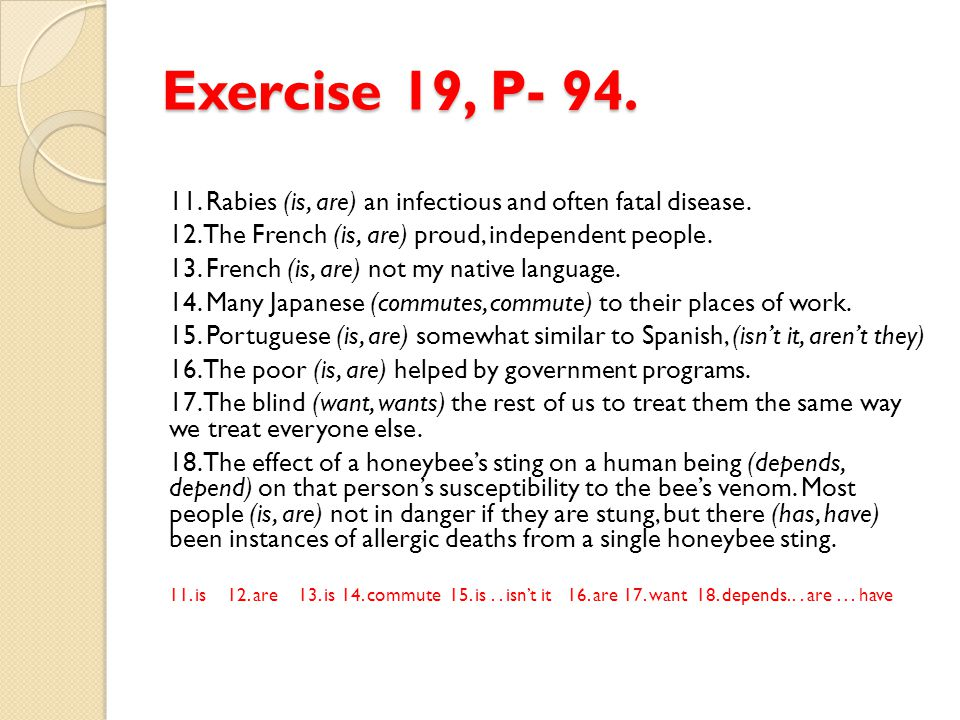 Exercise 19, P- 94. 11. Rabies (is, are) an infectious and often fatal disease. 12. The French (is, are) proud, independent people. 13. French (is, ar