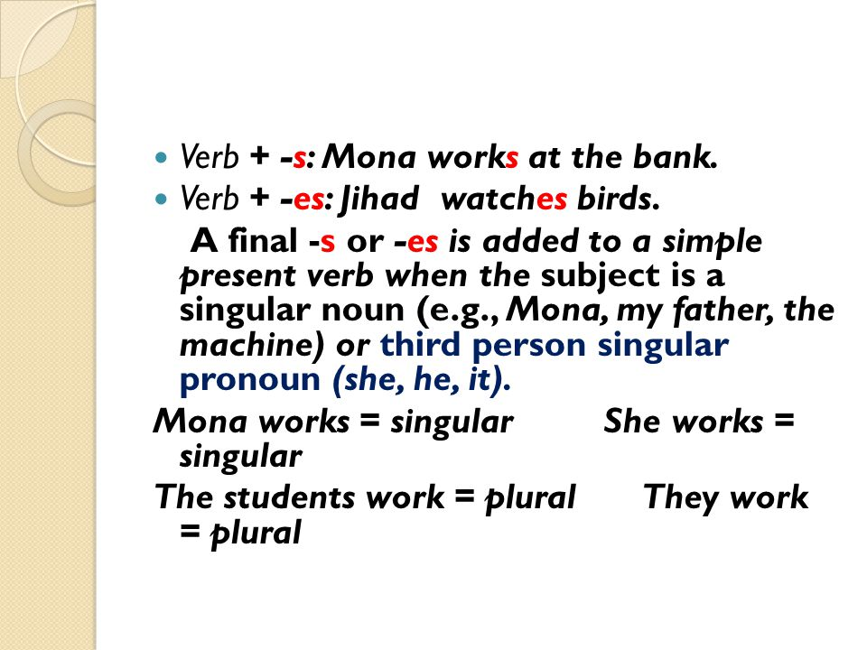 Basic Subject-Verb Agreement General rule Singular verbs go with singular nouns, Plural verbs go with plural nouns.