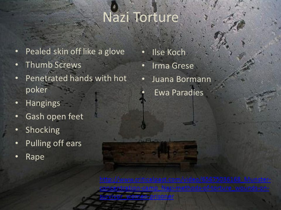 Nazi Torture Pealed skin off like a glove Thumb Screws Penetrated hands with hot poker Hangings Gash open feet Shocking Pulling off ears Rape Ilse Koch Irma Grese Juana Bormann Ewa Paradies http://www.criticalpast.com/video/65675036168_Munster- concentration-camp_Nazi-methods-of-torture_wounds-on- survivor_women-prisoner