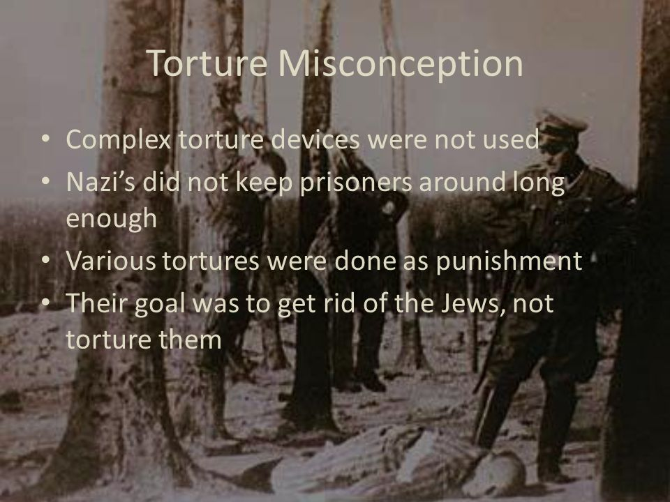 Torture Misconception Complex torture devices were not used Nazi's did not keep prisoners around long enough Various tortures were done as punishment Their goal was to get rid of the Jews, not torture them