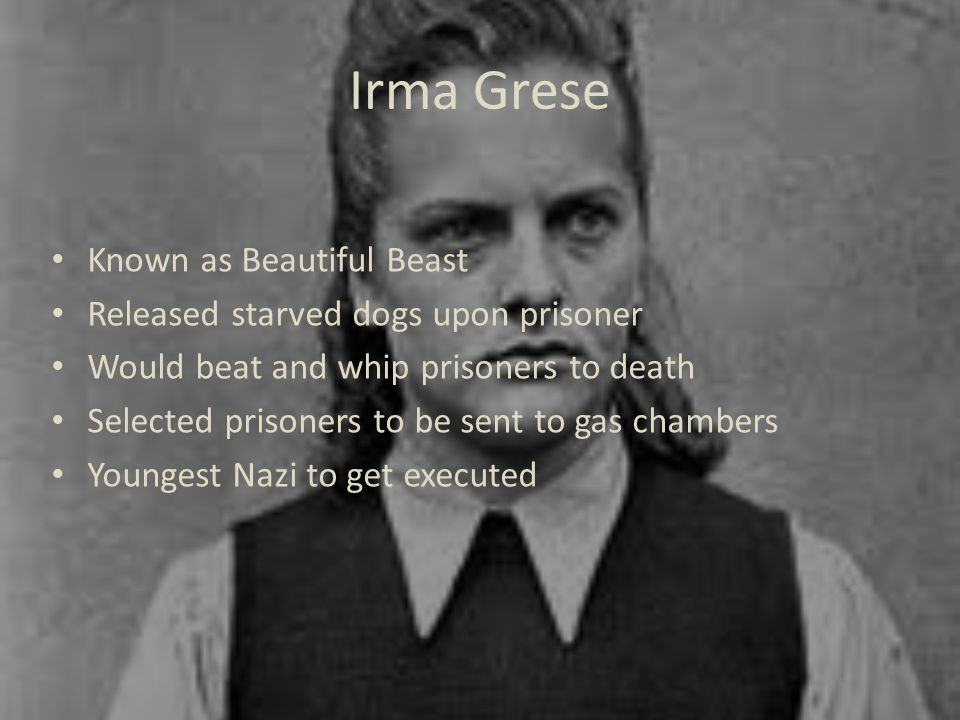 Irma Grese Known as Beautiful Beast Released starved dogs upon prisoner Would beat and whip prisoners to death Selected prisoners to be sent to gas chambers Youngest Nazi to get executed