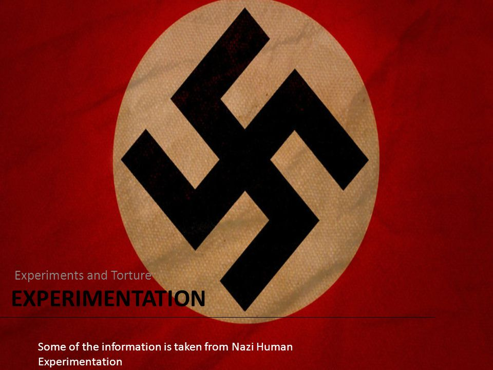 EXPERIMENTATION Experiments and Torture Some of the information is taken from Nazi Human Experimentation