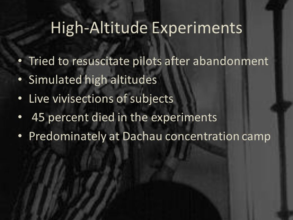 High-Altitude Experiments Tried to resuscitate pilots after abandonment Simulated high altitudes Live vivisections of subjects 45 percent died in the experiments Predominately at Dachau concentration camp
