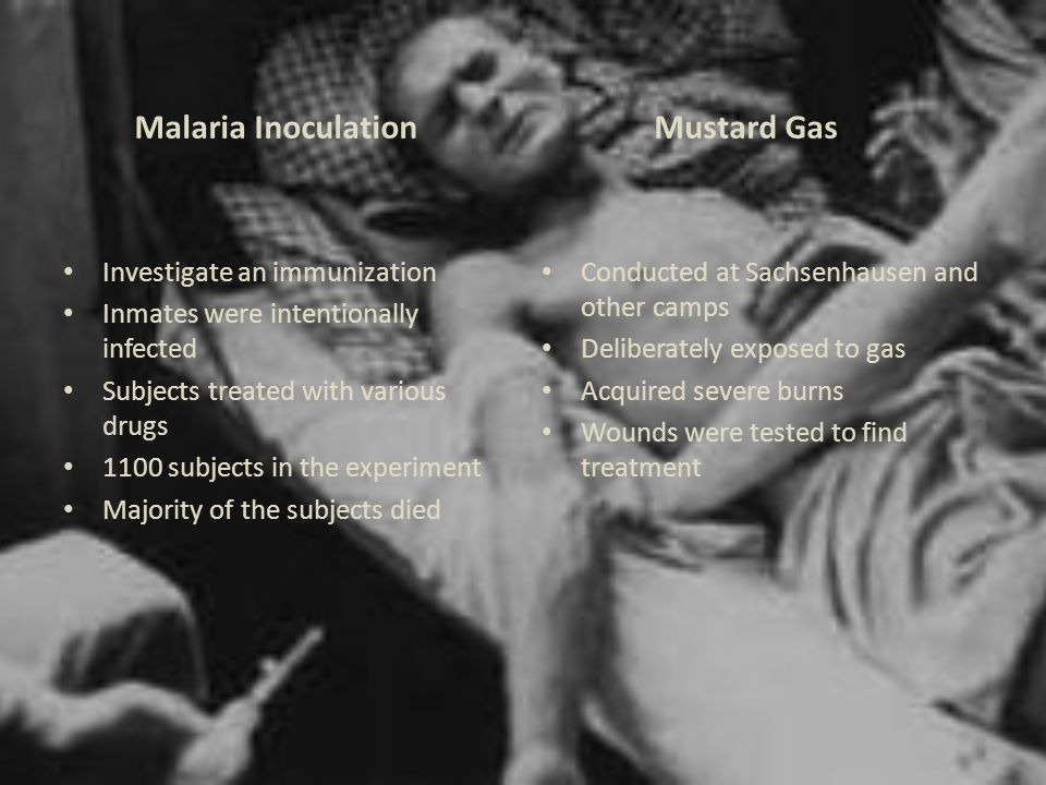 Malaria Inoculation Investigate an immunization Inmates were intentionally infected Subjects treated with various drugs 1100 subjects in the experiment Majority of the subjects died Mustard Gas Conducted at Sachsenhausen and other camps Deliberately exposed to gas Acquired severe burns Wounds were tested to find treatment