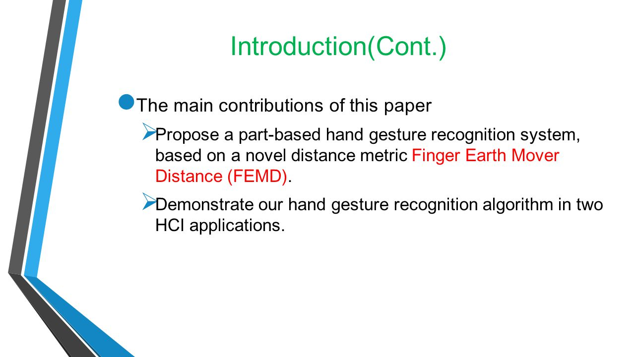 Introduction(Cont.) The main contributions of this paper  Propose a part-based hand gesture recognition system, based on a novel distance metric Fing