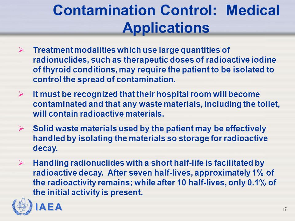 IAEA   Treatment modalities which use large quantities of radionuclides, such as therapeutic doses of radioactive iodine of thyroid conditions, may require the patient to be isolated to control the spread of contamination.