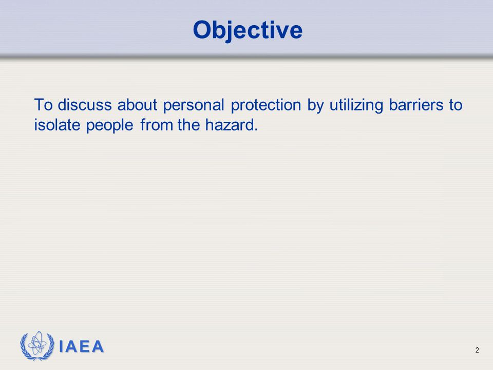 IAEA Objective To discuss about personal protection by utilizing barriers to isolate people from the hazard. 2