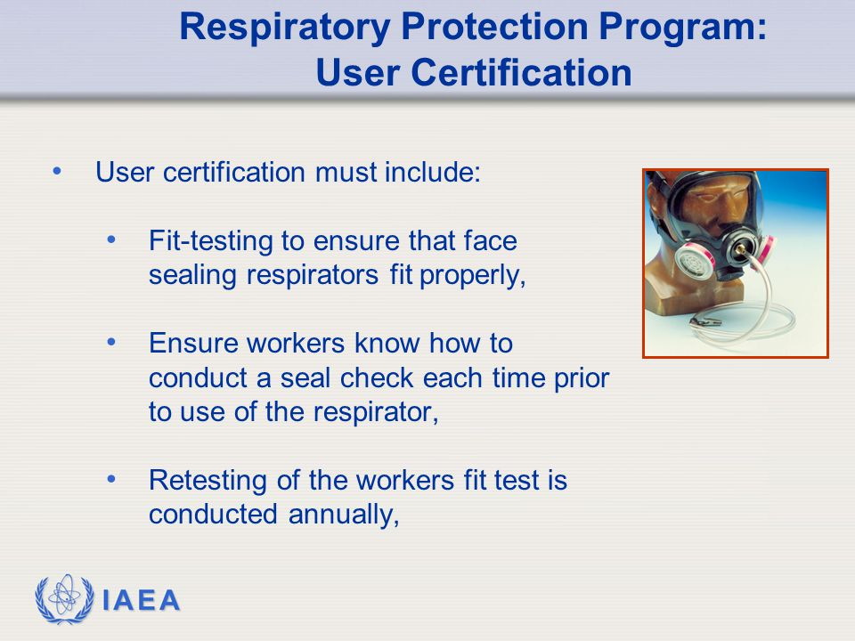 IAEA Respiratory Protection Program: User Certification User certification must include: Fit-testing to ensure that face sealing respirators fit properly, Ensure workers know how to conduct a seal check each time prior to use of the respirator, Retesting of the workers fit test is conducted annually,