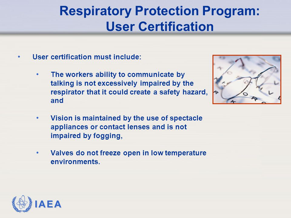 IAEA Respiratory Protection Program: User Certification User certification must include: The workers ability to communicate by talking is not excessively impaired by the respirator that it could create a safety hazard, and Vision is maintained by the use of spectacle appliances or contact lenses and is not impaired by fogging, Valves do not freeze open in low temperature environments.