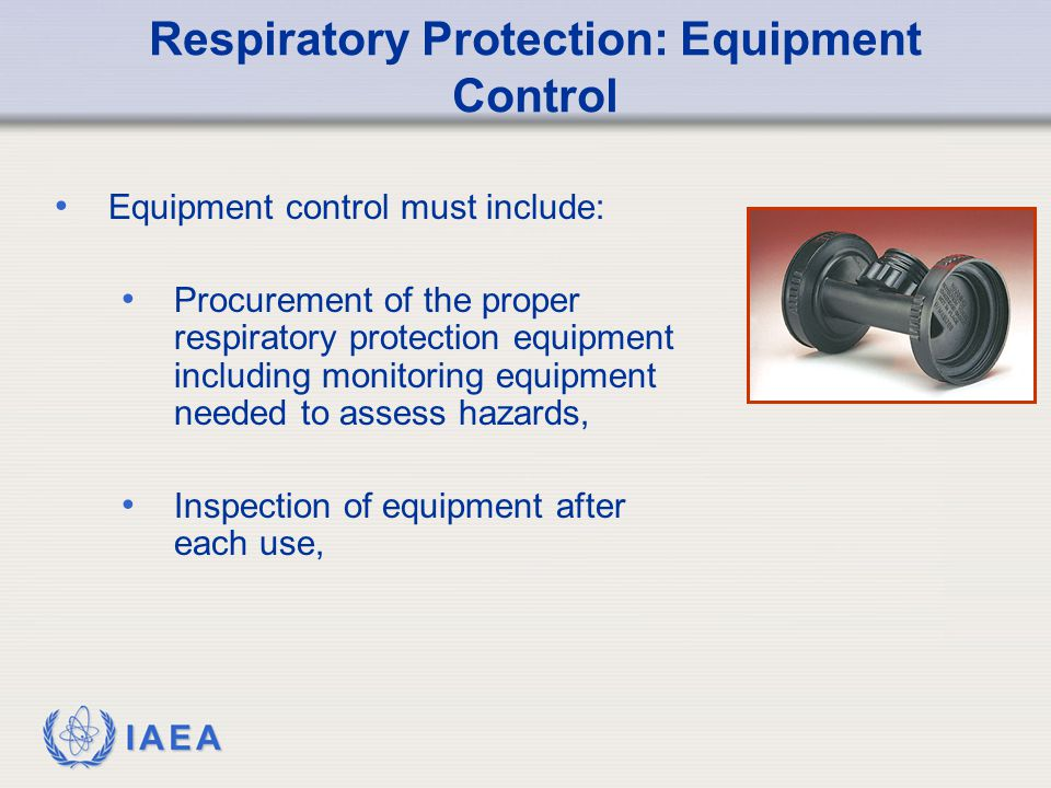 IAEA Respiratory Protection: Equipment Control Equipment control must include: Procurement of the proper respiratory protection equipment including monitoring equipment needed to assess hazards, Inspection of equipment after each use,