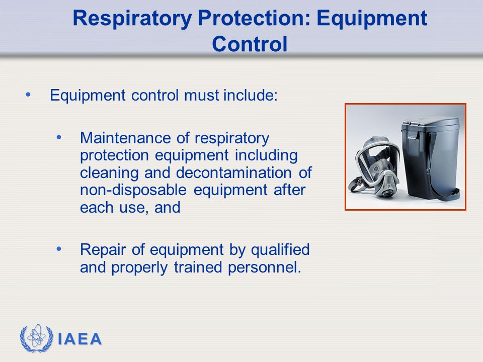 IAEA Respiratory Protection: Equipment Control Equipment control must include: Maintenance of respiratory protection equipment including cleaning and