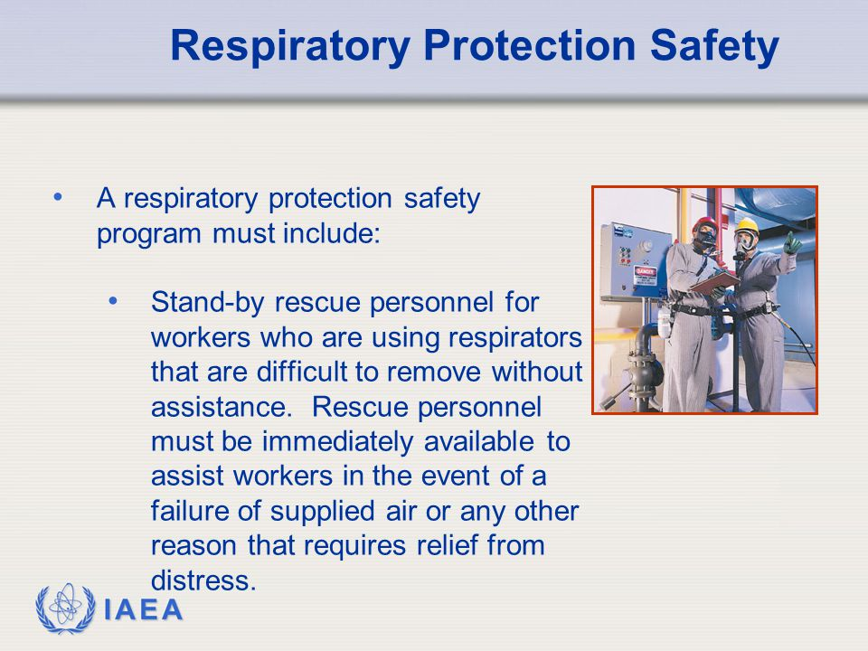 IAEA Respiratory Protection Safety A respiratory protection safety program must include: Stand-by rescue personnel for workers who are using respirato