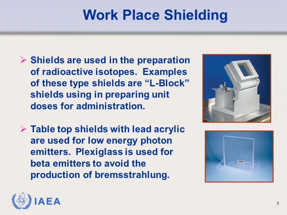 IAEA   To protect medical practitioners, shields are used on syringes used to dispense radioactive isotopes and on unit dose containers.