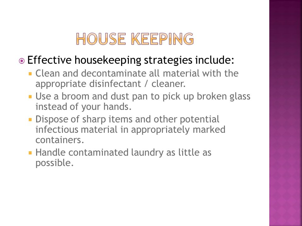  Effective housekeeping strategies include:  Clean and decontaminate all material with the appropriate disinfectant / cleaner.  Use a broom and dus