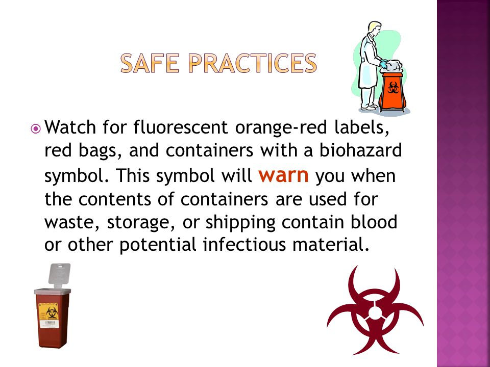  Watch for fluorescent orange-red labels, red bags, and containers with a biohazard symbol. This symbol will warn you when the contents of containers