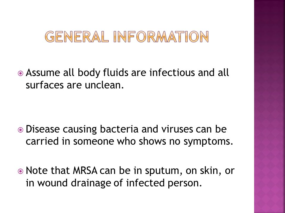  Assume all body fluids are infectious and all surfaces are unclean.  Disease causing bacteria and viruses can be carried in someone who shows no sy