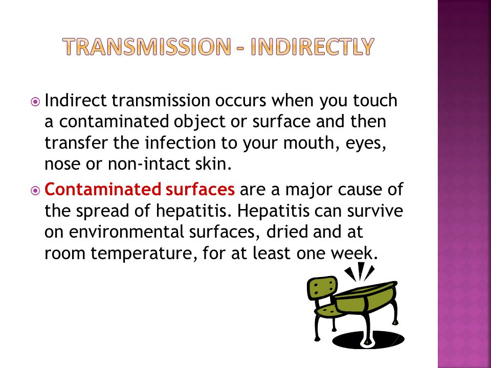 Indirect transmission occurs when you touch a contaminated object or surface and then transfer the infection to your mouth, eyes, nose or non-intact