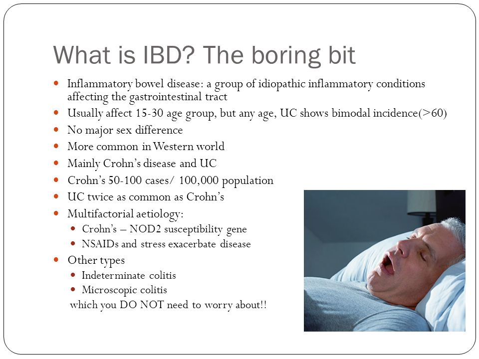 What is IBD? The boring bit Inflammatory bowel disease: a group of idiopathic inflammatory conditions affecting the gastrointestinal tract Usually aff