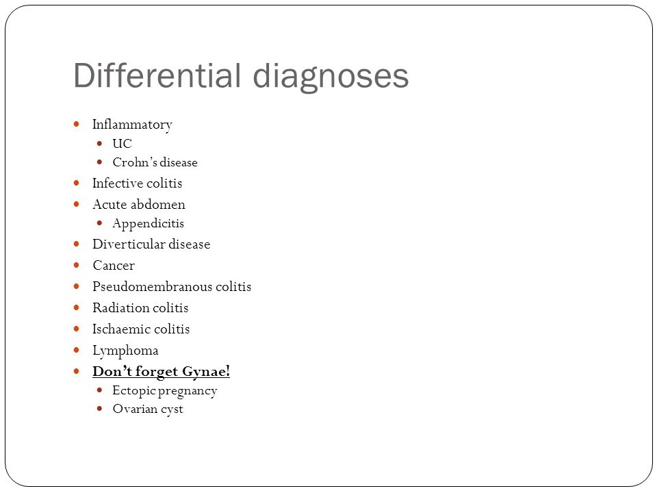 Differential diagnoses Inflammatory UC Crohn's disease Infective colitis Acute abdomen Appendicitis Diverticular disease Cancer Pseudomembranous colitis Radiation colitis Ischaemic colitis Lymphoma Don't forget Gynae.
