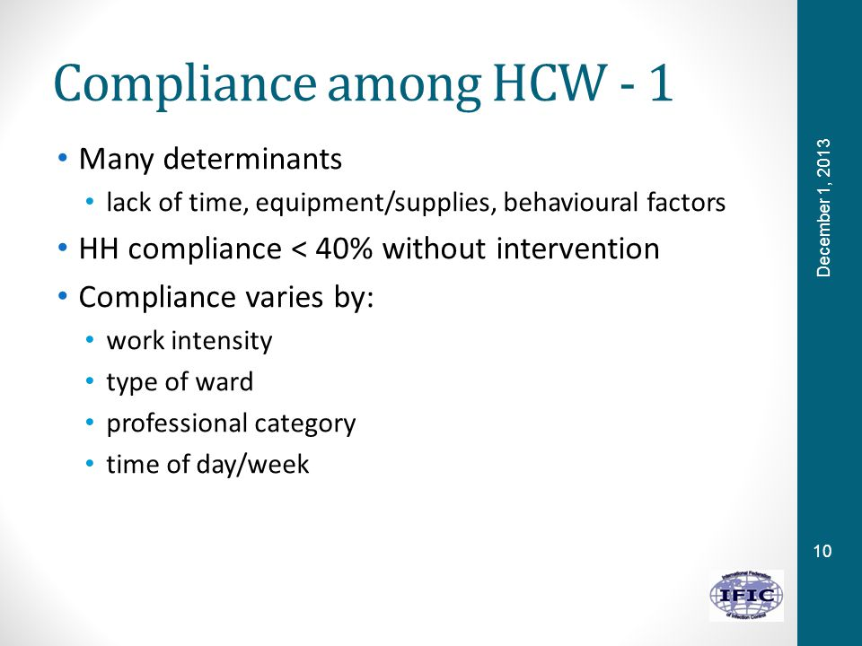 10 Compliance among HCW - 1 Many determinants lack of time, equipment/supplies, behavioural factors HH compliance < 40% without intervention Compliance varies by: work intensity type of ward professional category time of day/week December 1, 2013