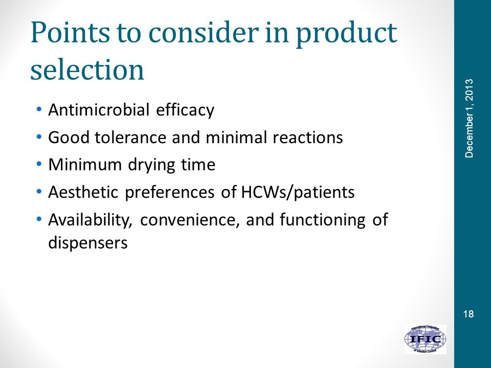 18 Points to consider in product selection Antimicrobial efficacy Good tolerance and minimal reactions Minimum drying time Aesthetic preferences of HCWs/patients Availability, convenience, and functioning of dispensers December 1, 2013