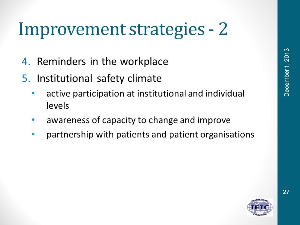 27 Improvement strategies - 2 4.Reminders in the workplace 5.Institutional safety climate active participation at institutional and individual levels awareness of capacity to change and improve partnership with patients and patient organisations December 1, 2013