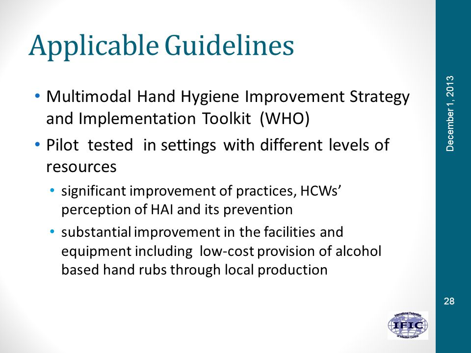 28 Applicable Guidelines Multimodal Hand Hygiene Improvement Strategy and Implementation Toolkit (WHO) Pilot tested in settings with different levels of resources significant improvement of practices, HCWs' perception of HAI and its prevention substantial improvement in the facilities and equipment including low-cost provision of alcohol based hand rubs through local production December 1, 2013