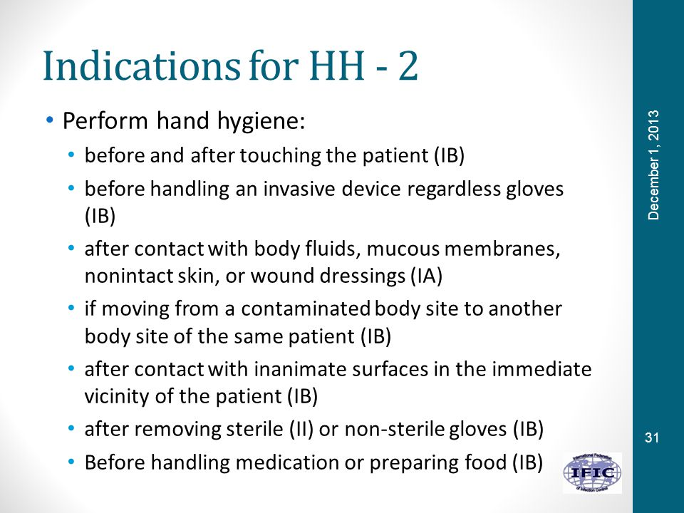 31 Indications for HH - 2 Perform hand hygiene: before and after touching the patient (IB) before handling an invasive device regardless gloves (IB) after contact with body fluids, mucous membranes, nonintact skin, or wound dressings (IA) if moving from a contaminated body site to another body site of the same patient (IB) after contact with inanimate surfaces in the immediate vicinity of the patient (IB) after removing sterile (II) or non-sterile gloves (IB) Before handling medication or preparing food (IB) December 1, 2013