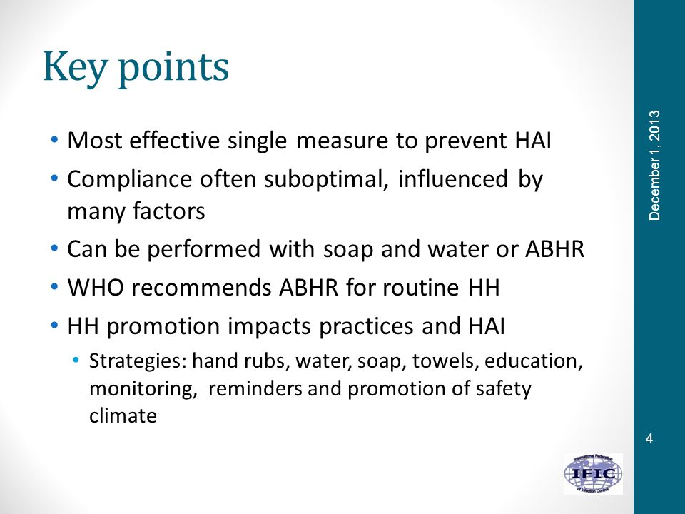 4 Key points Most effective single measure to prevent HAI Compliance often suboptimal, influenced by many factors Can be performed with soap and water or ABHR WHO recommends ABHR for routine HH HH promotion impacts practices and HAI Strategies: hand rubs, water, soap, towels, education, monitoring, reminders and promotion of safety climate December 1, 2013