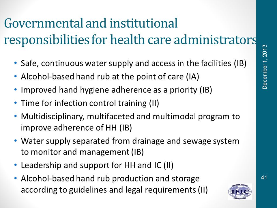 41 Governmental and institutional responsibilities for health care administrators Safe, continuous water supply and access in the facilities (IB) Alcohol-based hand rub at the point of care (IA) Improved hand hygiene adherence as a priority (IB) Time for infection control training (II) Multidisciplinary, multifaceted and multimodal program to improve adherence of HH (IB) Water supply separated from drainage and sewage system to monitor and management (IB) Leadership and support for HH and IC (II) Alcohol-based hand rub production and storage according to guidelines and legal requirements (II) December 1, 2013